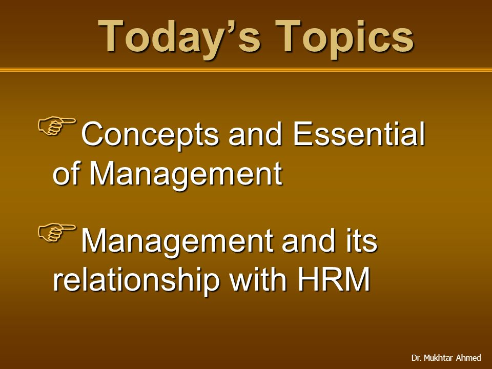 Dr. Mukhtar Ahmed Today's Topics  Concepts and Essential of Management  Management and its relationship with HRM