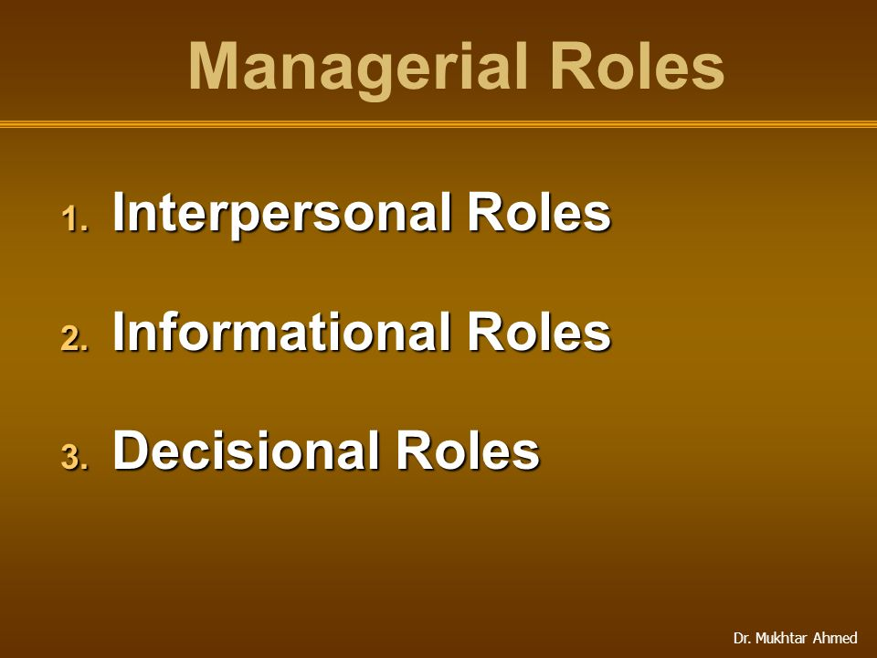 Dr. Mukhtar Ahmed Managerial Roles 1. Interpersonal Roles 2. Informational Roles 3. Decisional Roles