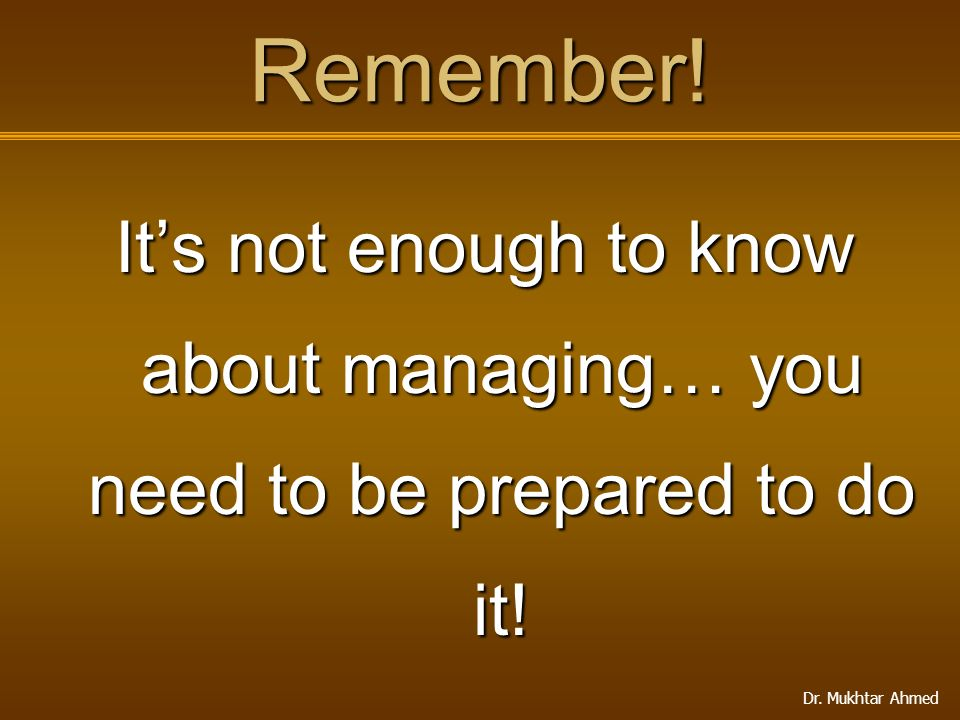 Dr. Mukhtar Ahmed Remember! It's not enough to know about managing… you need to be prepared to do it!