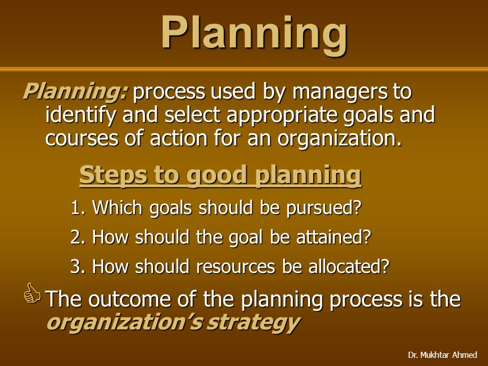 Dr. Mukhtar Ahmed Planning: process used by managers to identify and select appropriate goals and courses of action for an organization. Steps to good