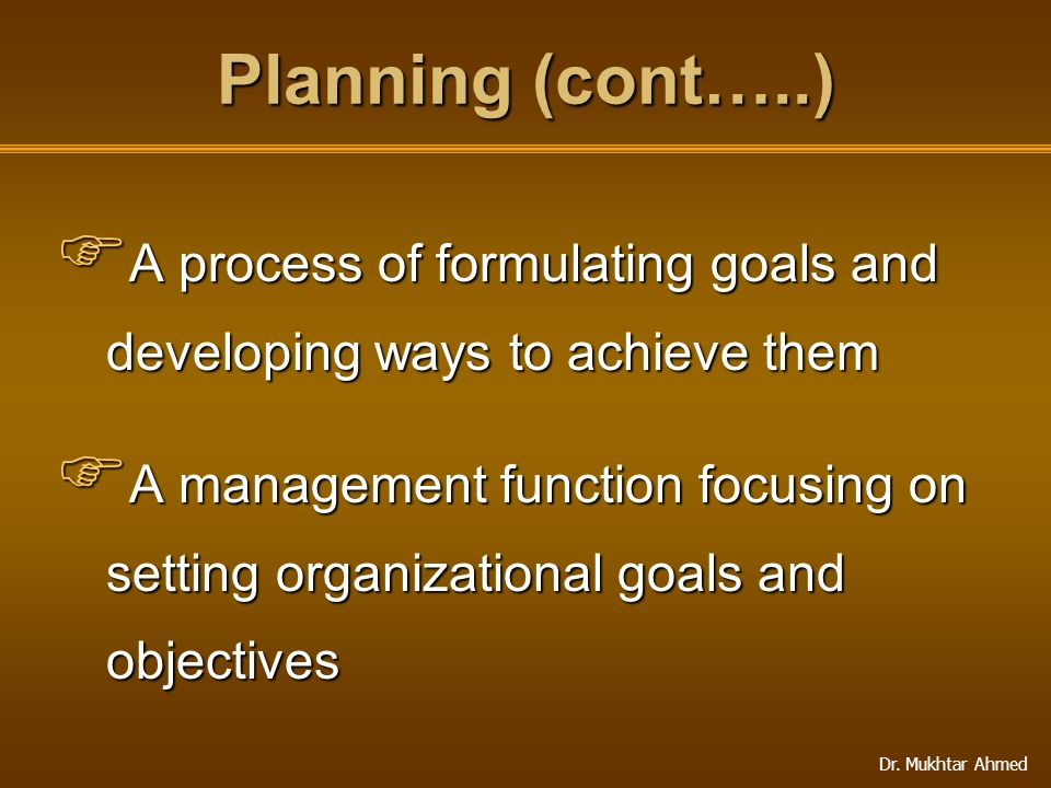 Dr. Mukhtar Ahmed Planning (cont…..)  A process of formulating goals and developing ways to achieve them  A management function focusing on setting