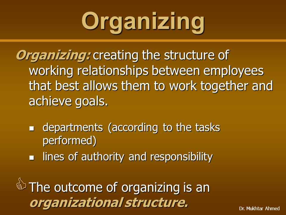 Dr. Mukhtar Ahmed Organizing Organizing: creating the structure of working relationships between employees that best allows them to work together and
