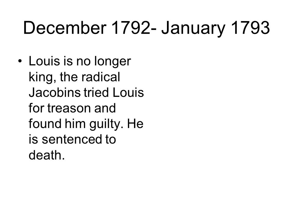 December January 1793 Louis is no longer king, the radical Jacobins tried Louis for treason and found him guilty.