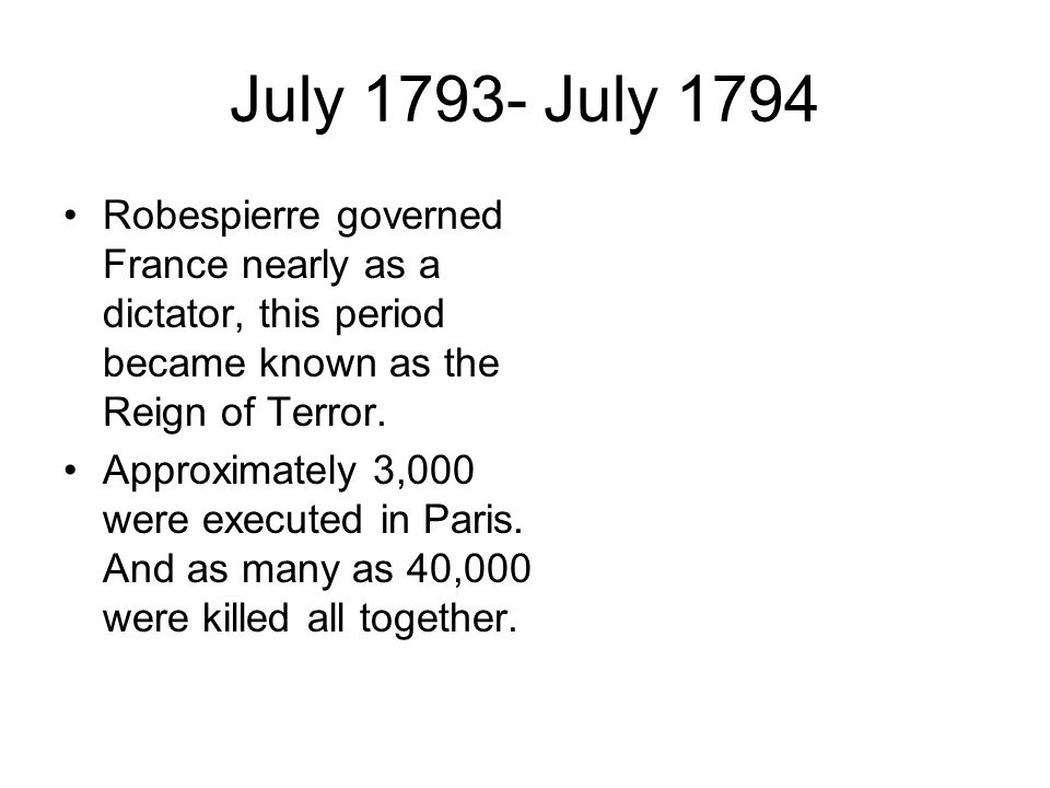 July July 1794 Robespierre governed France nearly as a dictator, this period became known as the Reign of Terror.