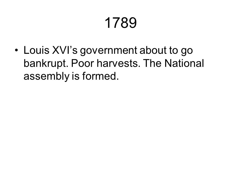 1789 Louis XVI's government about to go bankrupt. Poor harvests. The National assembly is formed.