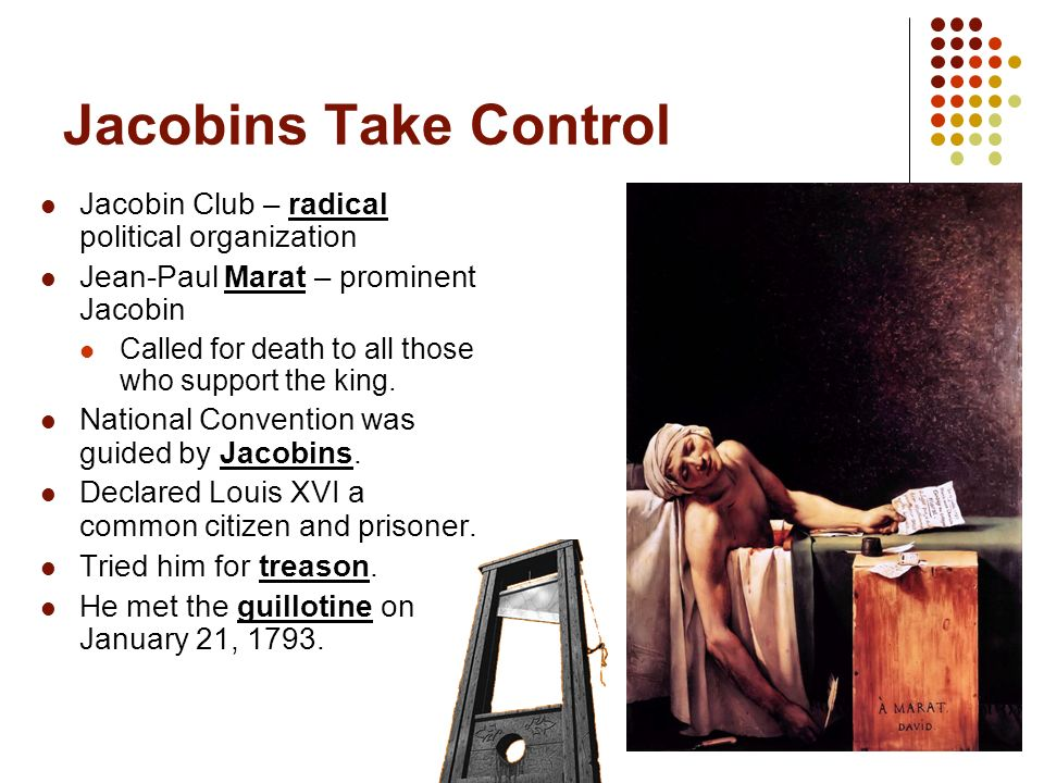 Jacobins Take Control Jacobin Club – radical political organization Jean-Paul Marat – prominent Jacobin Called for death to all those who support the king.