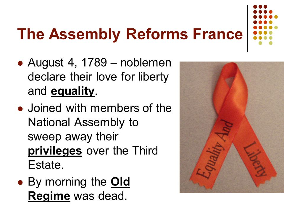 The Assembly Reforms France August 4, 1789 – noblemen declare their love for liberty and equality.