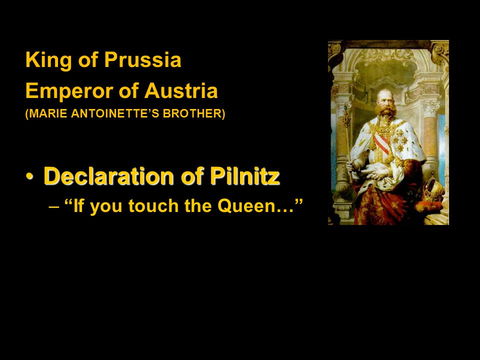 King of Prussia Emperor of Austria (MARIE ANTOINETTE'S BROTHER) Declaration of PilnitzDeclaration of Pilnitz – If you touch the Queen…