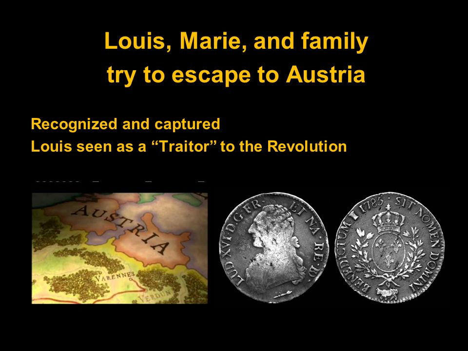 Louis, Marie, and family try to escape to Austria Recognized and captured Louis seen as a Traitor to the Revolution
