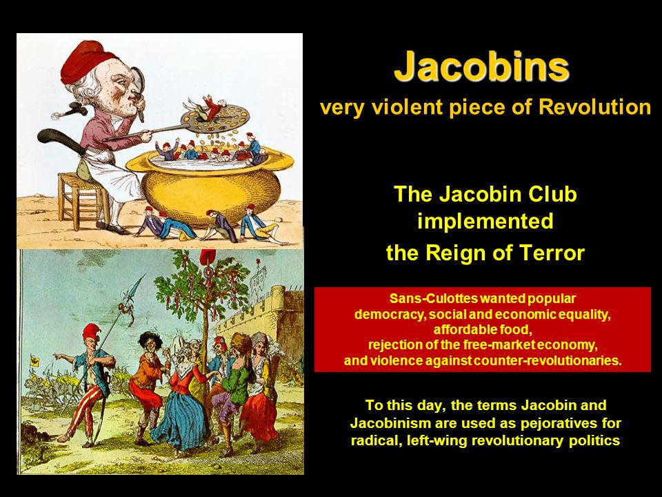 Jacobins Jacobins very violent piece of Revolution The Jacobin Club implemented the Reign of Terror To this day, the terms Jacobin and Jacobinism are used as pejoratives for radical, left-wing revolutionary politics Sans-Culottes wanted popular democracy, social and economic equality, affordable food, rejection of the free-market economy, and violence against counter-revolutionaries.