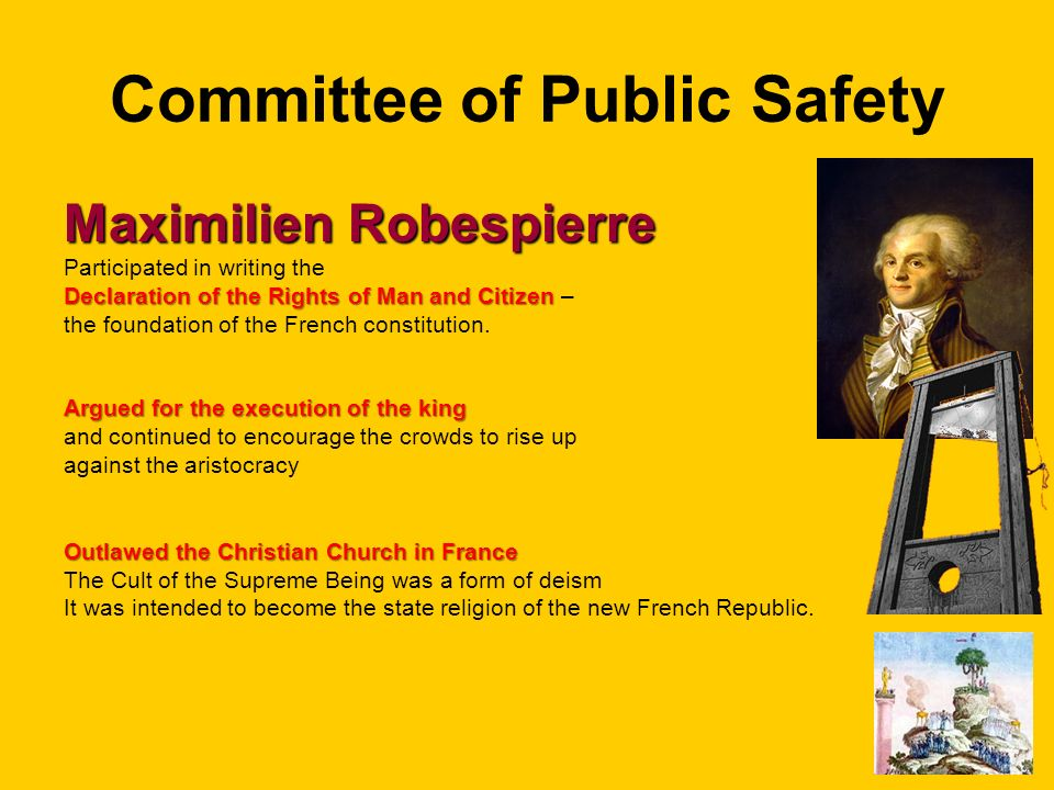 Committee of Public Safety Maximilien Robespierre Participated in writing the Declaration of the Rights of Man and Citizen Declaration of the Rights of Man and Citizen – the foundation of the French constitution.