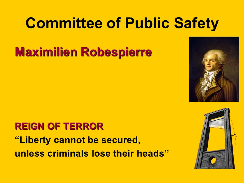Committee of Public Safety Maximilien Robespierre REIGN OF TERROR Liberty cannot be secured, unless criminals lose their heads