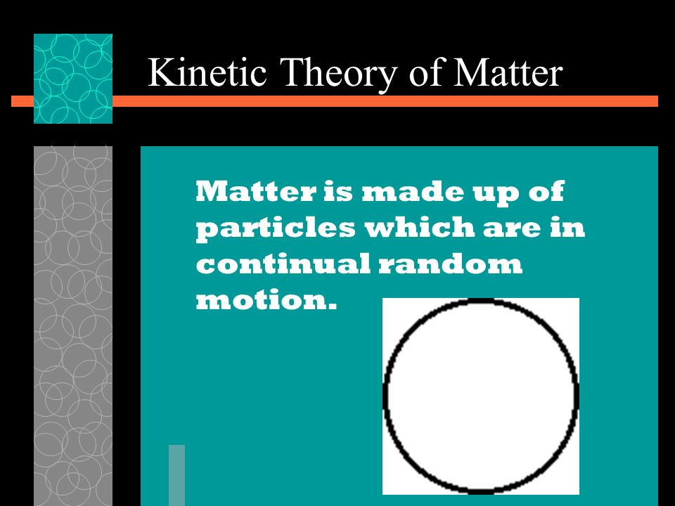 Kinetic Theory of Matter Matter is made up of particles which are in continual random motion.