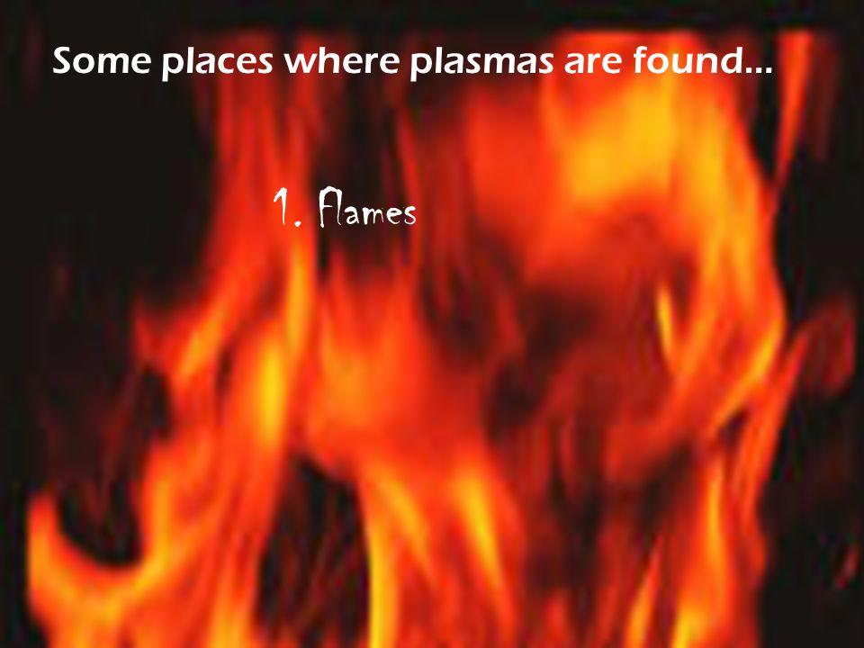 Some places where plasmas are found… 1. Flames