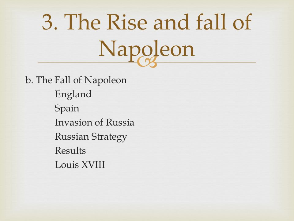  b. The Fall of Napoleon England Spain Invasion of Russia Russian Strategy Results Louis XVIII 3.