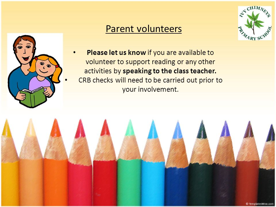 Parent volunteers Please let us know if you are available to volunteer to support reading or any other activities by speaking to the class teacher.