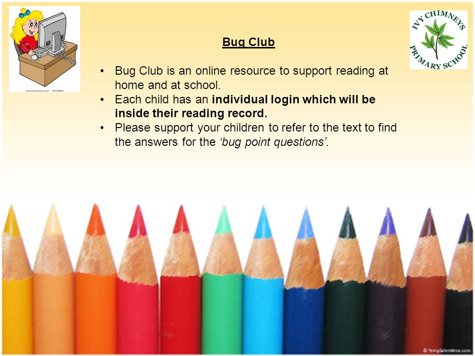 Bug Club Bug Club is an online resource to support reading at home and at school.