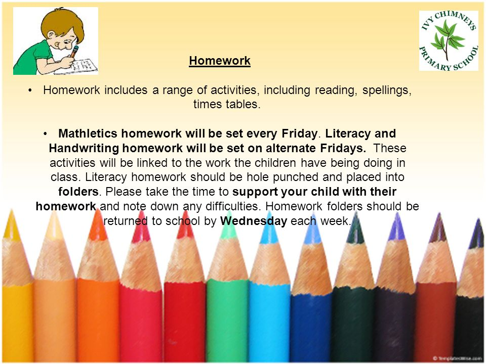 Homework Homework includes a range of activities, including reading, spellings, times tables.