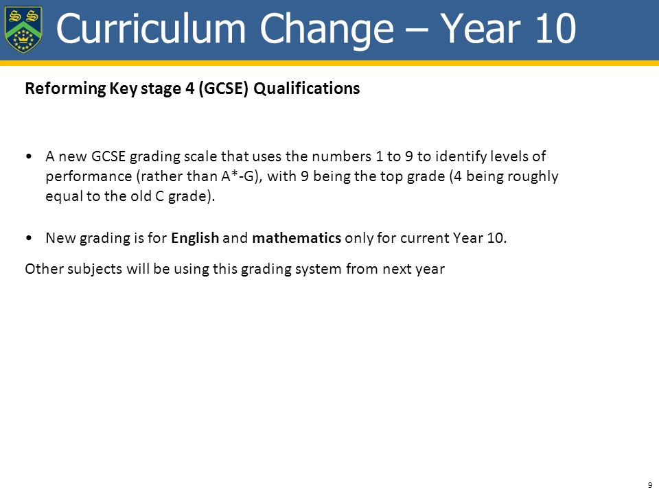 Reforming Key stage 4 (GCSE) Qualifications A new GCSE grading scale that uses the numbers 1 to 9 to identify levels of performance (rather than A*-G), with 9 being the top grade (4 being roughly equal to the old C grade).