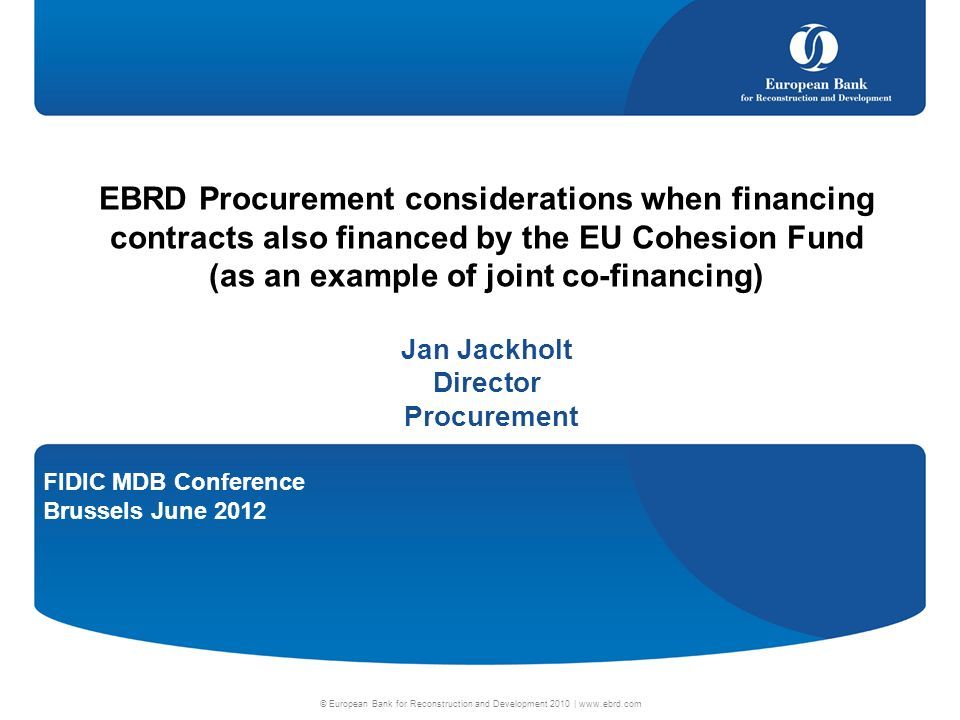 FIDIC MDB Conference Brussels June 2012 © European Bank for Reconstruction and Development 2010 |   EBRD Procurement considerations when financing contracts also financed by the EU Cohesion Fund (as an example of joint co-financing) Jan Jackholt Director Procurement