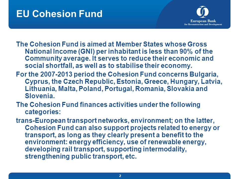 2 EU Cohesion Fund The Cohesion Fund is aimed at Member States whose Gross National Income (GNI) per inhabitant is less than 90% of the Community average.