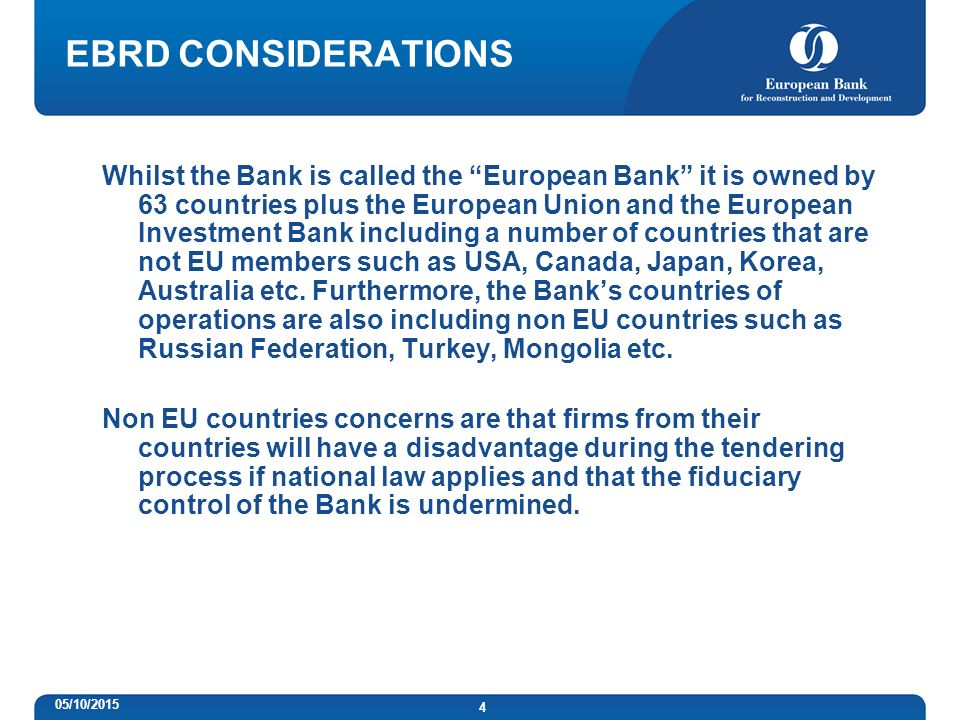 4 EBRD CONSIDERATIONS Whilst the Bank is called the European Bank it is owned by 63 countries plus the European Union and the European Investment Bank including a number of countries that are not EU members such as USA, Canada, Japan, Korea, Australia etc.