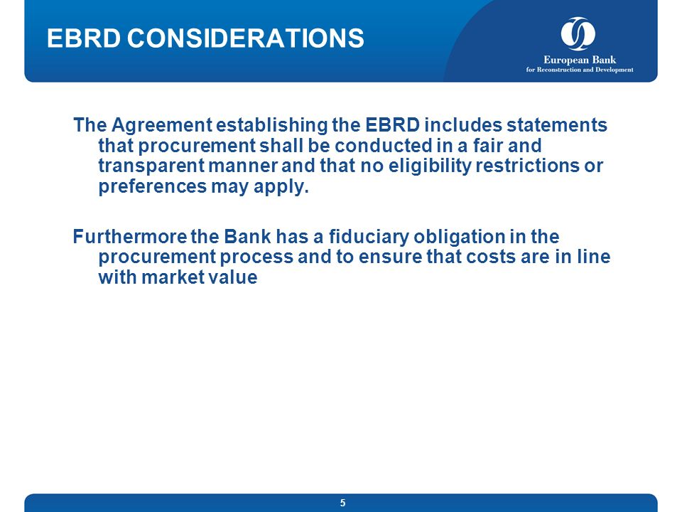 5 EBRD CONSIDERATIONS The Agreement establishing the EBRD includes statements that procurement shall be conducted in a fair and transparent manner and that no eligibility restrictions or preferences may apply.