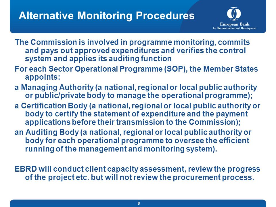 8 Alternative Monitoring Procedures The Commission is involved in programme monitoring, commits and pays out approved expenditures and verifies the control system and applies its auditing function For each Sector Operational Programme (SOP), the Member States appoints: a Managing Authority (a national, regional or local public authority or public/private body to manage the operational programme); a Certification Body (a national, regional or local public authority or body to certify the statement of expenditure and the payment applications before their transmission to the Commission); an Auditing Body (a national, regional or local public authority or body for each operational programme to oversee the efficient running of the management and monitoring system).