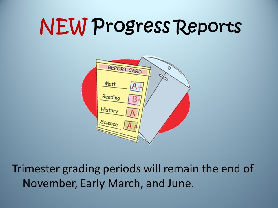 NEW Progress Reports Trimester grading periods will remain the end of November, Early March, and June.