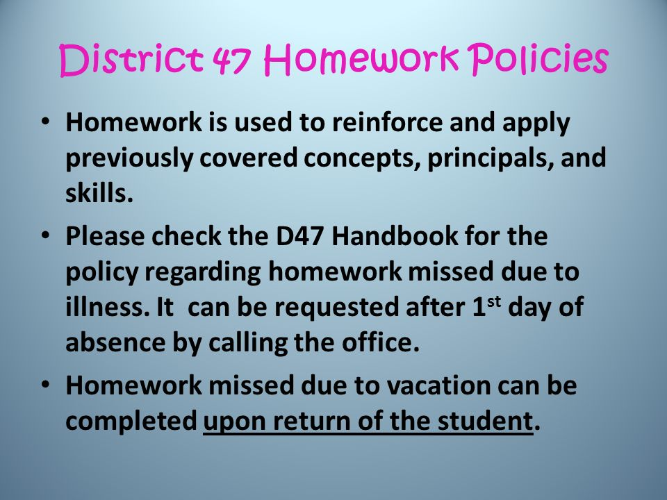 District 47 Homework Policies Homework is used to reinforce and apply previously covered concepts, principals, and skills.