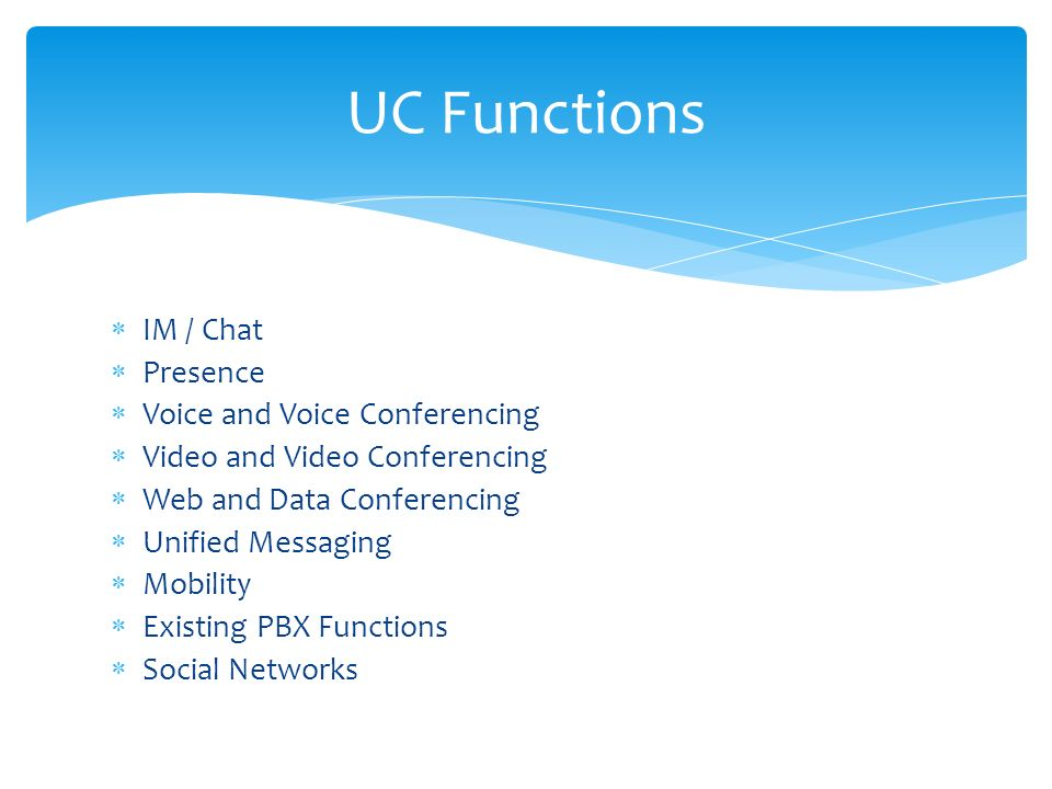  IM / Chat  Presence  Voice and Voice Conferencing  Video and Video Conferencing  Web and Data Conferencing  Unified Messaging  Mobility  Existing PBX Functions  Social Networks UC Functions