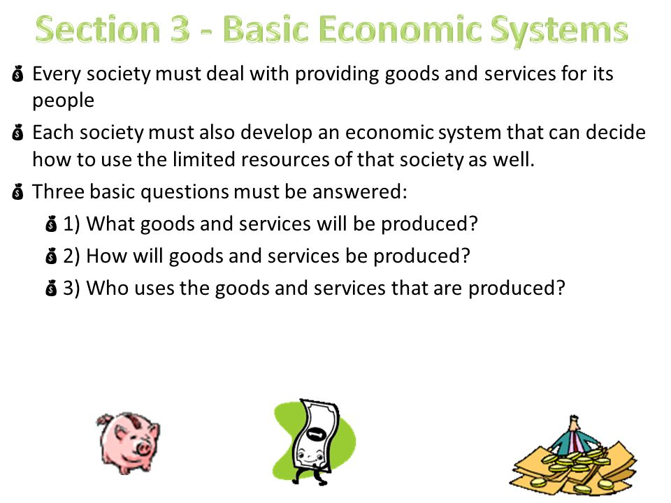  Every society must deal with providing goods and services for its people  Each society must also develop an economic system that can decide how to use the limited resources of that society as well.