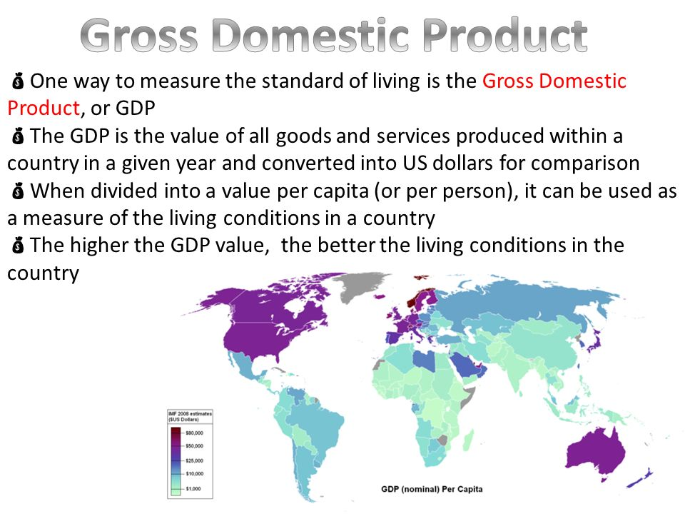  One way to measure the standard of living is the Gross Domestic Product, or GDP  The GDP is the value of all goods and services produced within a country in a given year and converted into US dollars for comparison  When divided into a value per capita (or per person), it can be used as a measure of the living conditions in a country  The higher the GDP value, the better the living conditions in the country