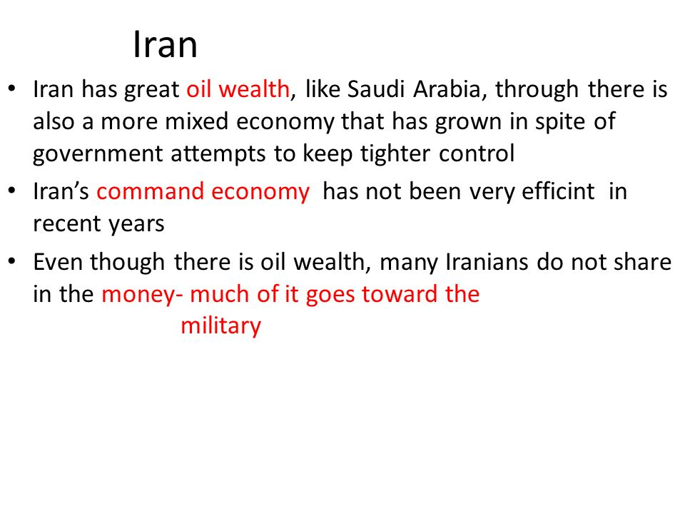 Iran Iran has great oil wealth, like Saudi Arabia, through there is also a more mixed economy that has grown in spite of government attempts to keep tighter control Iran's command economy has not been very efficint in recent years Even though there is oil wealth, many Iranians do not share in the money- much of it goes toward the military