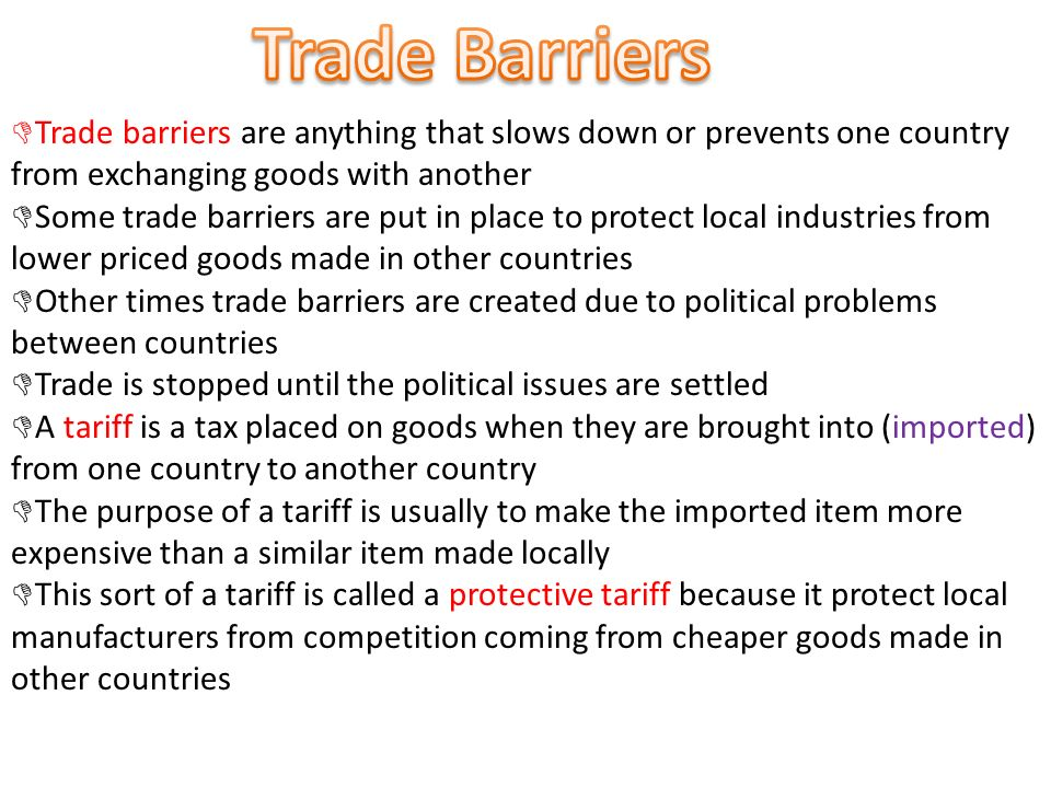  Trade barriers are anything that slows down or prevents one country from exchanging goods with another  Some trade barriers are put in place to protect local industries from lower priced goods made in other countries  Other times trade barriers are created due to political problems between countries  Trade is stopped until the political issues are settled  A tariff is a tax placed on goods when they are brought into (imported) from one country to another country  The purpose of a tariff is usually to make the imported item more expensive than a similar item made locally  This sort of a tariff is called a protective tariff because it protect local manufacturers from competition coming from cheaper goods made in other countries