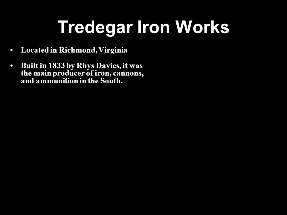 Tredegar Iron Works Located in Richmond, Virginia Built in 1833 by Rhys Davies, it was the main producer of iron, cannons, and ammunition in the South.