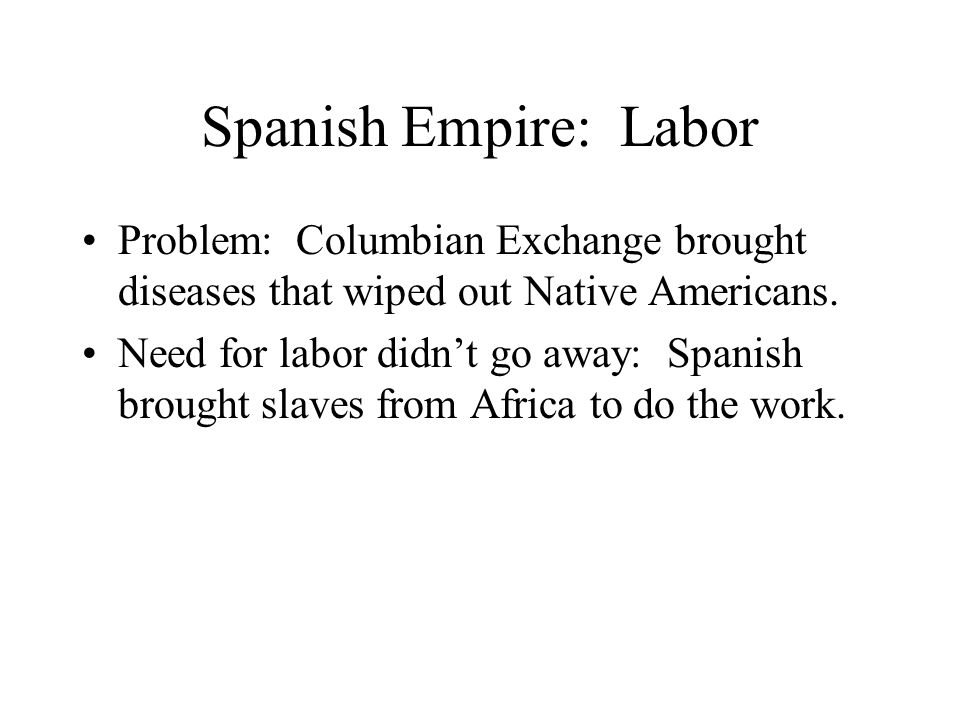 Spanish Empire: Labor Problem: Columbian Exchange brought diseases that wiped out Native Americans.