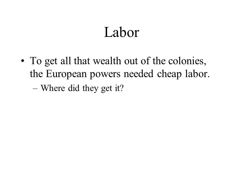 Labor To get all that wealth out of the colonies, the European powers needed cheap labor.