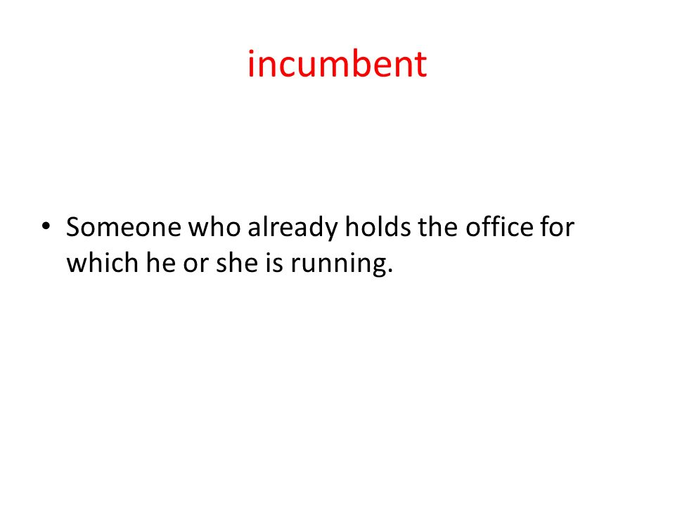 incumbent Someone who already holds the office for which he or she is running.