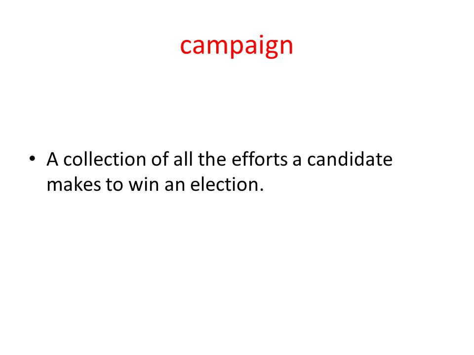 campaign A collection of all the efforts a candidate makes to win an election.