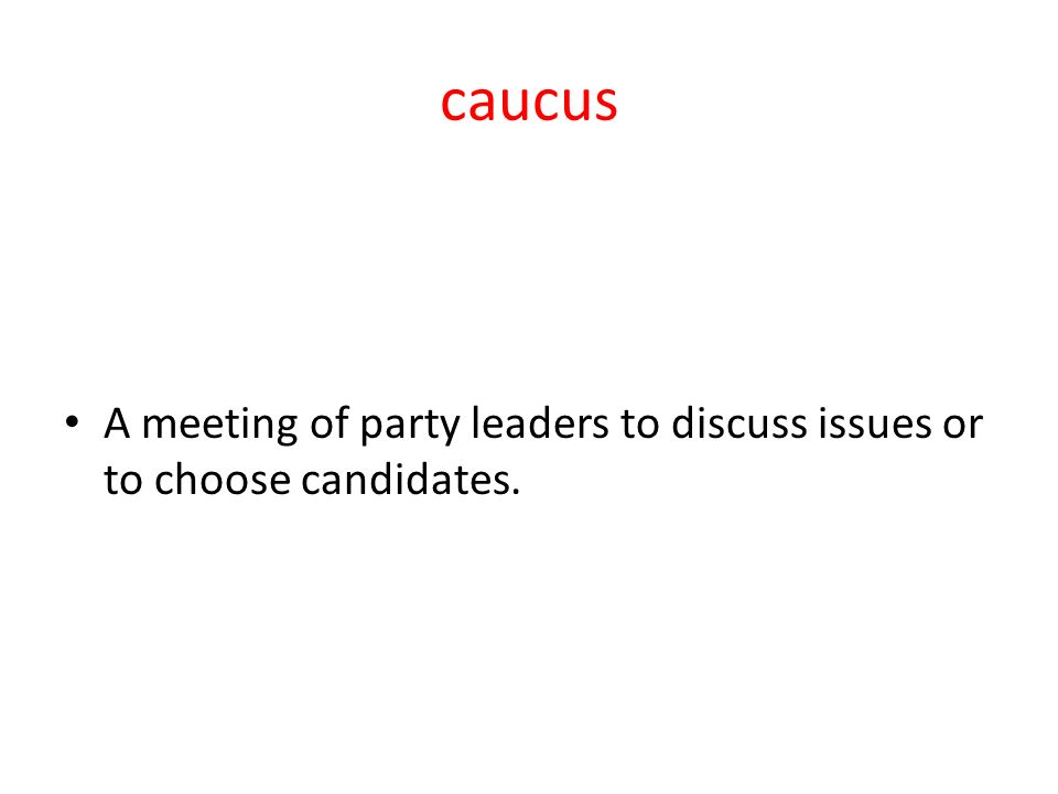 caucus A meeting of party leaders to discuss issues or to choose candidates.