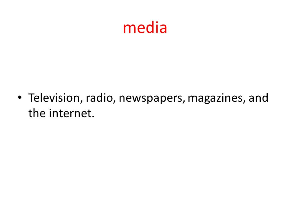 media Television, radio, newspapers, magazines, and the internet.