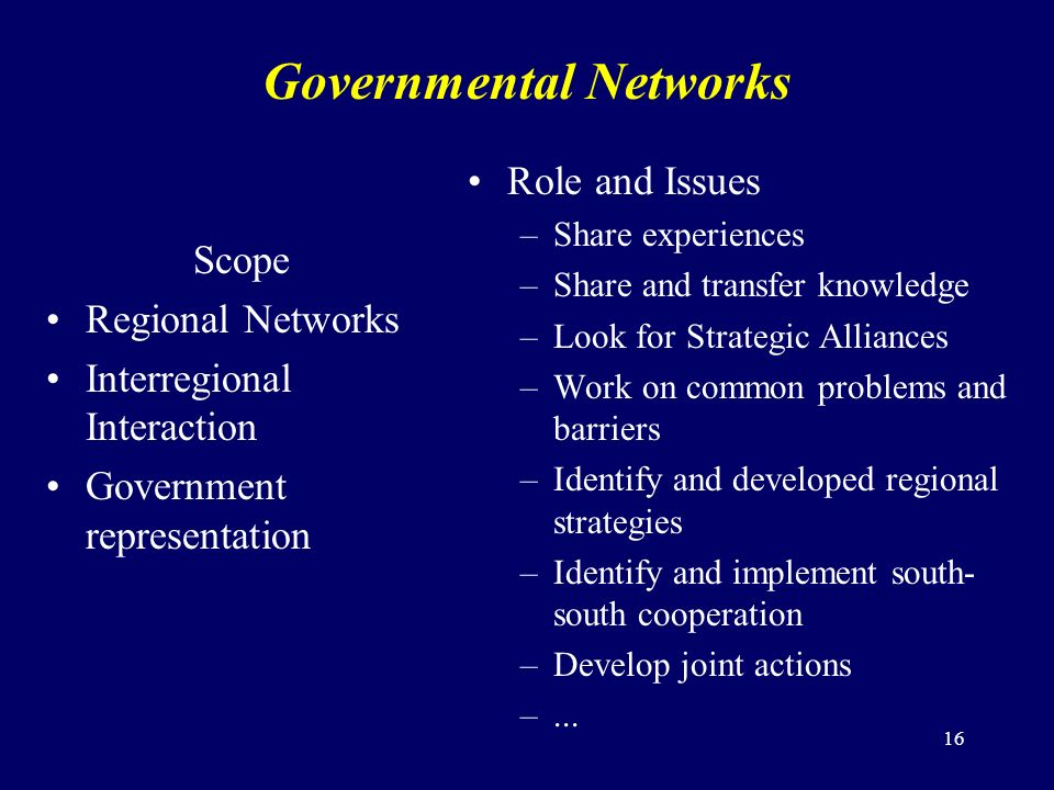 16 Governmental Networks Scope Regional Networks Interregional Interaction Government representation Role and Issues –Share experiences –Share and transfer knowledge –Look for Strategic Alliances –Work on common problems and barriers –Identify and developed regional strategies –Identify and implement south- south cooperation –Develop joint actions –...