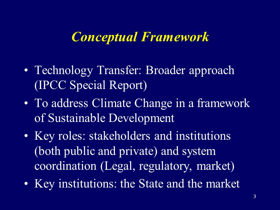 3 Conceptual Framework Technology Transfer: Broader approach (IPCC Special Report) To address Climate Change in a framework of Sustainable Development Key roles: stakeholders and institutions (both public and private) and system coordination (Legal, regulatory, market) Key institutions: the State and the market