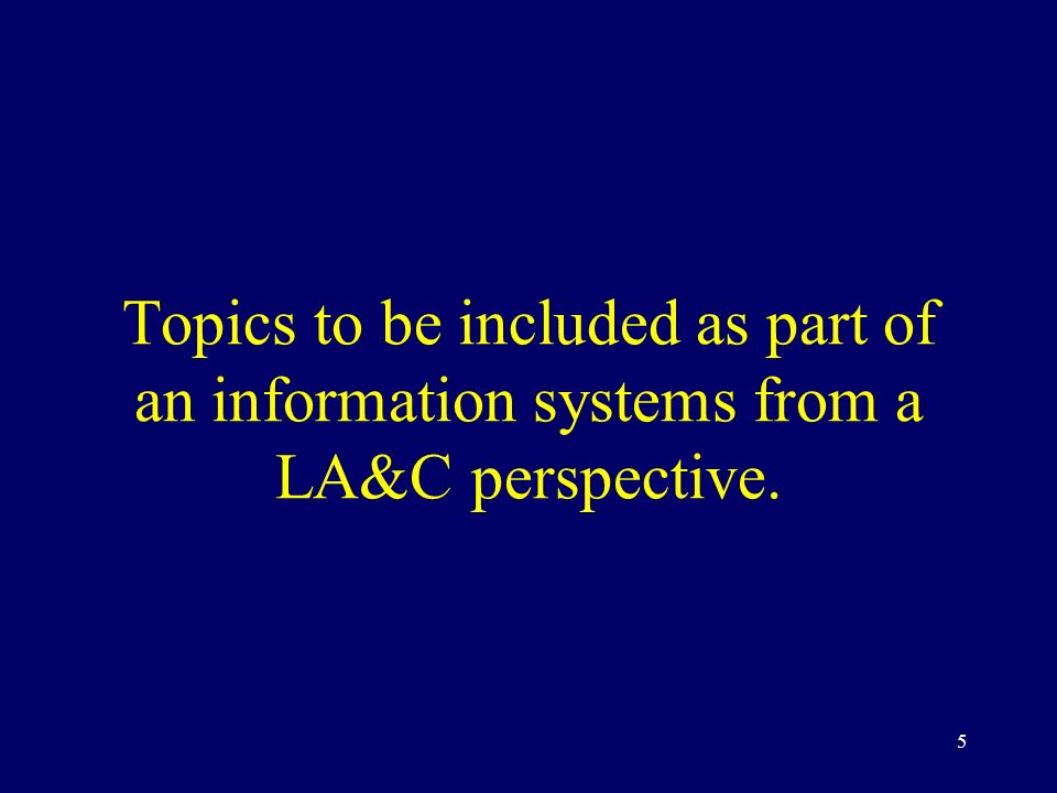 5 Topics to be included as part of an information systems from a LA&C perspective.