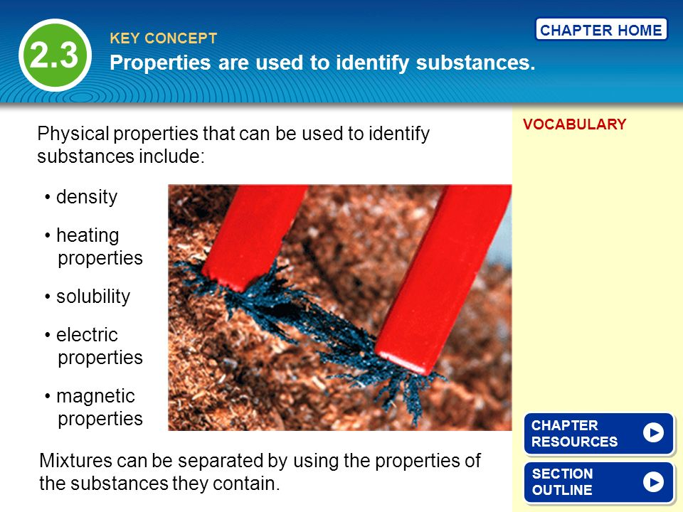 VOCABULARY KEY CONCEPT CHAPTER HOME Properties are used to identify substances.