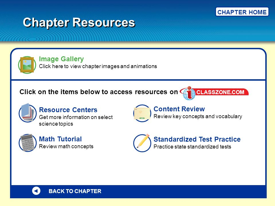 BACK TO CHAPTER Click on the items below to access resources on Standardized Test Practice Practice state standardized tests Resource Centers Get more information on select science topics Image Gallery Click here to view chapter images and animations Math Tutorial Review math concepts Content Review Review key concepts and vocabulary CLASSZONE.COM Chapter Resources CHAPTER HOME