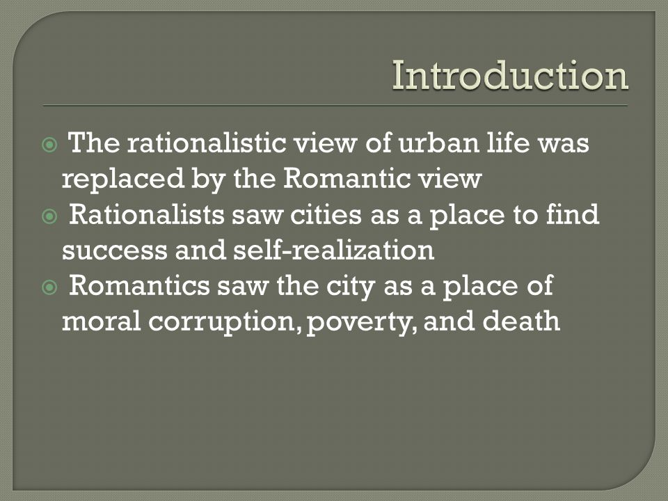  The rationalistic view of urban life was replaced by the Romantic view  Rationalists saw cities as a place to find success and self-realization  Romantics saw the city as a place of moral corruption, poverty, and death