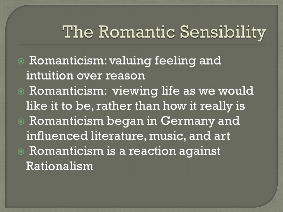  Romanticism: valuing feeling and intuition over reason  Romanticism: viewing life as we would like it to be, rather than how it really is  Romanticism began in Germany and influenced literature, music, and art  Romanticism is a reaction against Rationalism