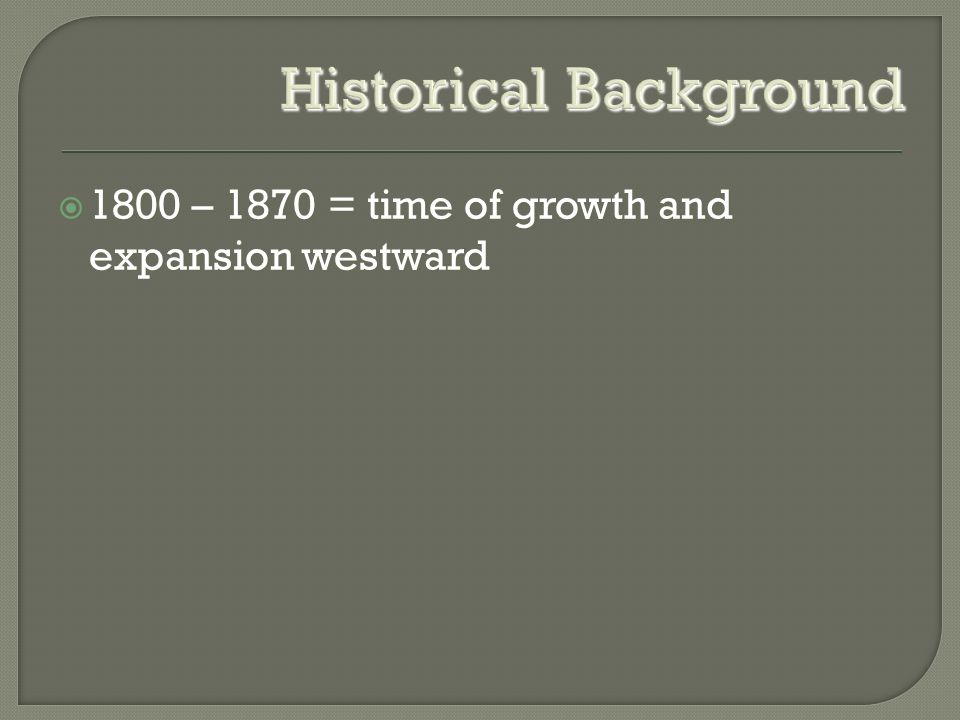 Historical Background  1800 – 1870 = time of growth and expansion westward